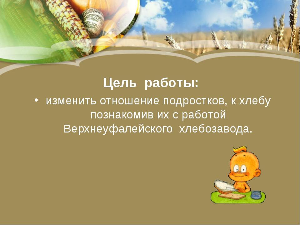 Цель работы: изменить отношение подростков, к хлебу познакомив их с работой В...