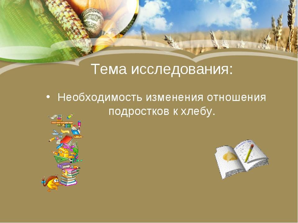 Тема исследования: Необходимость изменения отношения подростков к хлебу.