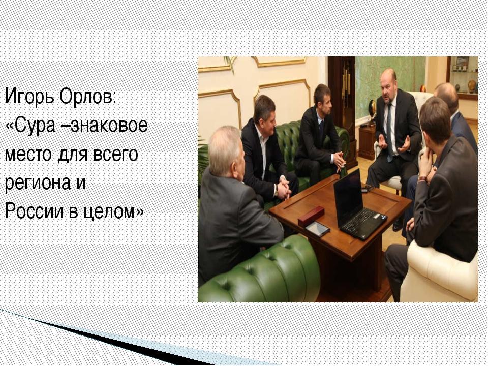 Игорь Орлов: «Сура –знаковое место для всего региона и России в целом»