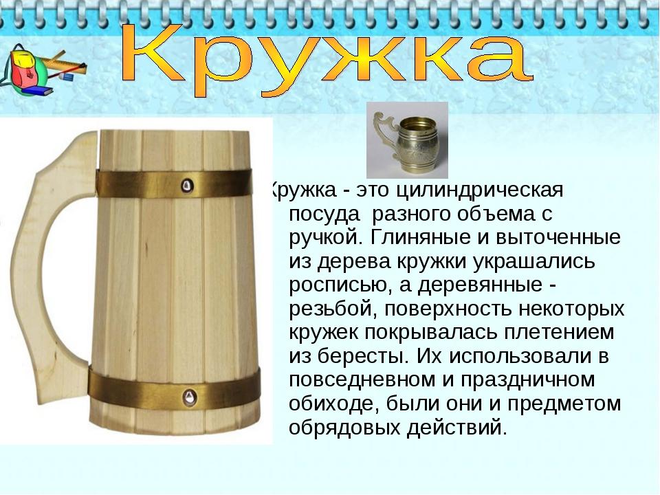 Кружка - это цилиндрическая посуда разного объема с ручкой. Глиняные и выто...