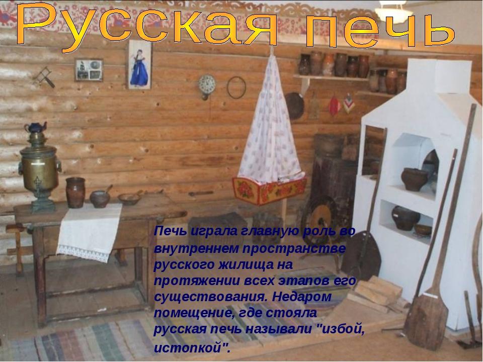 Печь играла главную роль во внутреннем пространстве русского жилища на протя...