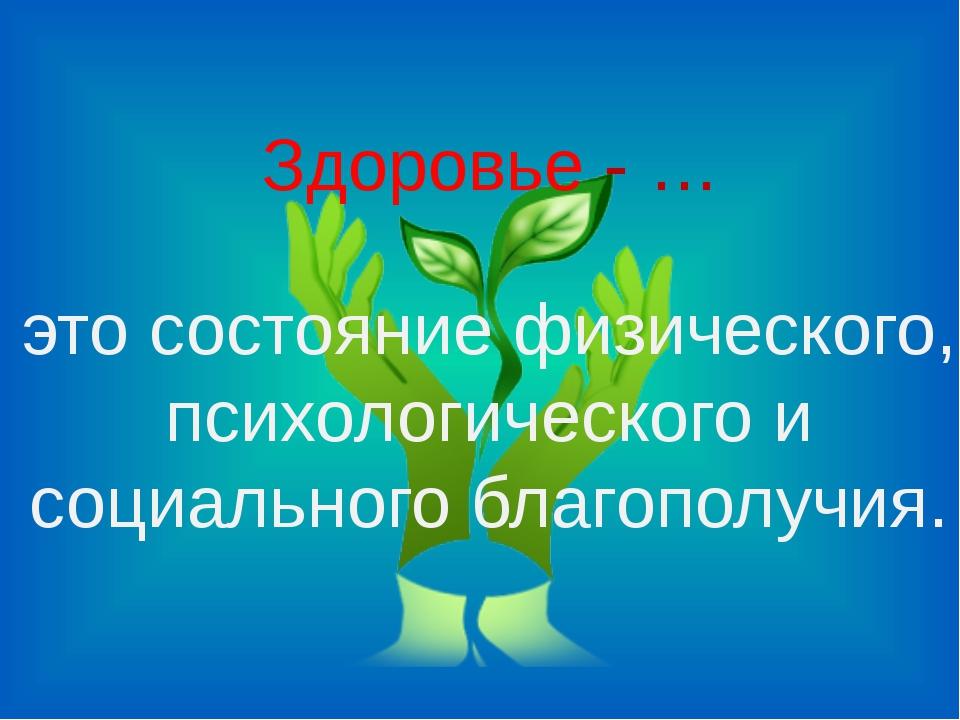 Здоровье - … это состояние физического, психологического и социального благоп...