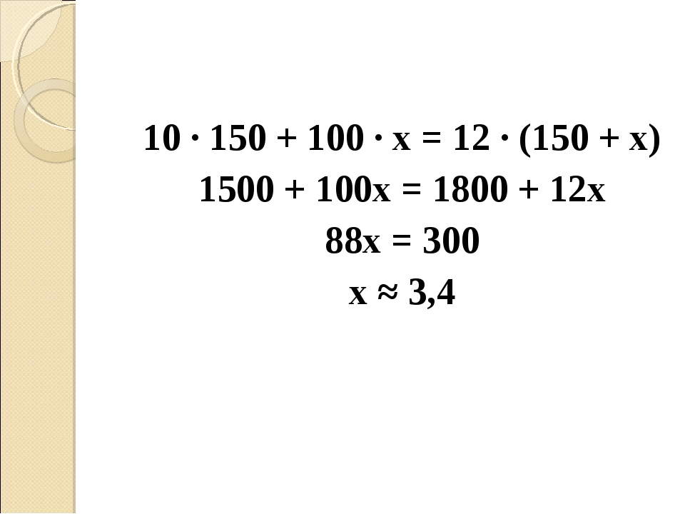 10 · 150 + 100 · х = 12 · (150 + х) 1500 + 100х = 1800 + 12х 88х = 300 х...