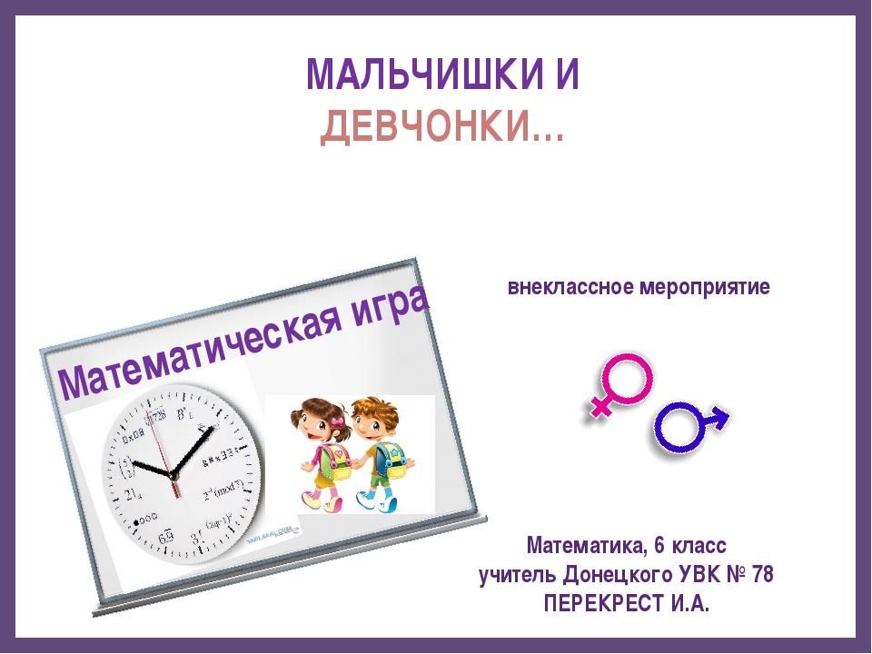 МАЛЬЧИШКИ И ДЕВЧОНКИ… Математическая игра Математика, 6 класс учитель Донецко...