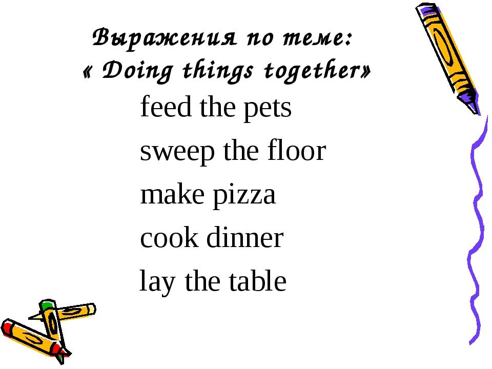 Выражения по теме: « Doing things together» feed the pets sweep the floor mak...