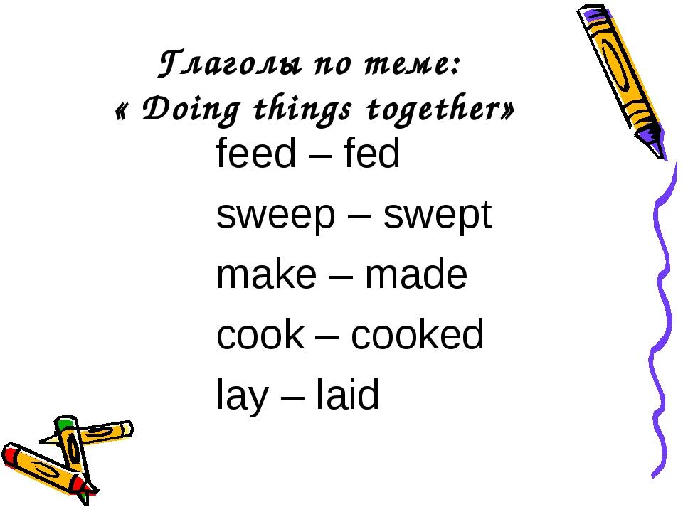 Глаголы по теме: « Doing things together» feed – fed sweep – swept make – mad...