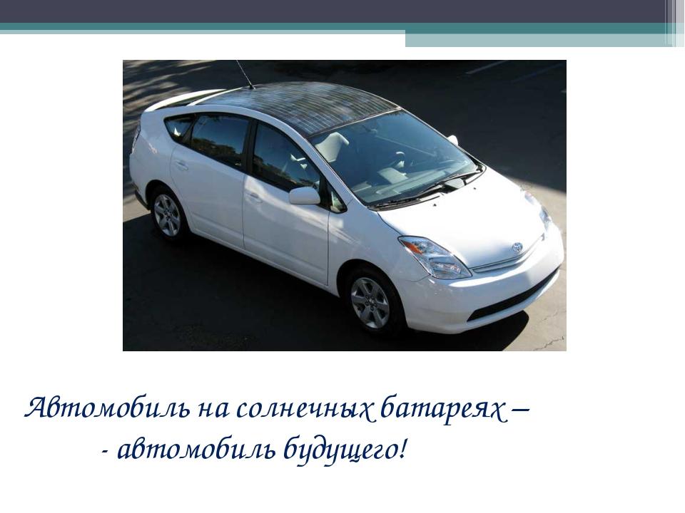Автомобиль на солнечных батареях – - автомобиль будущего!