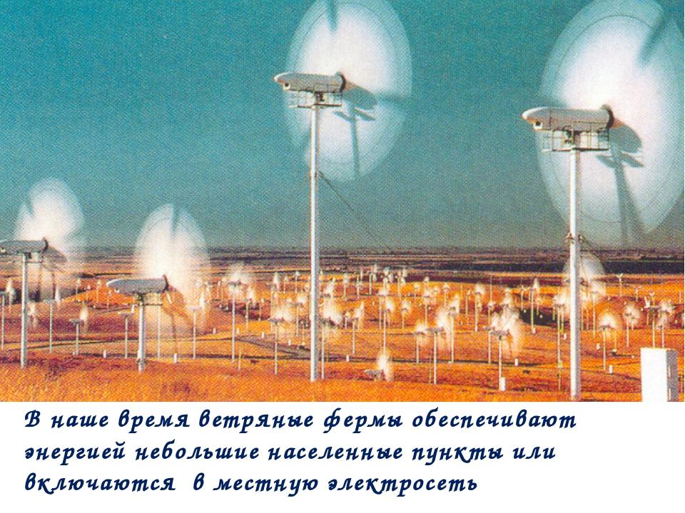 В наше время ветряные фермы обеспечивают энергией небольшие населенные пункты...