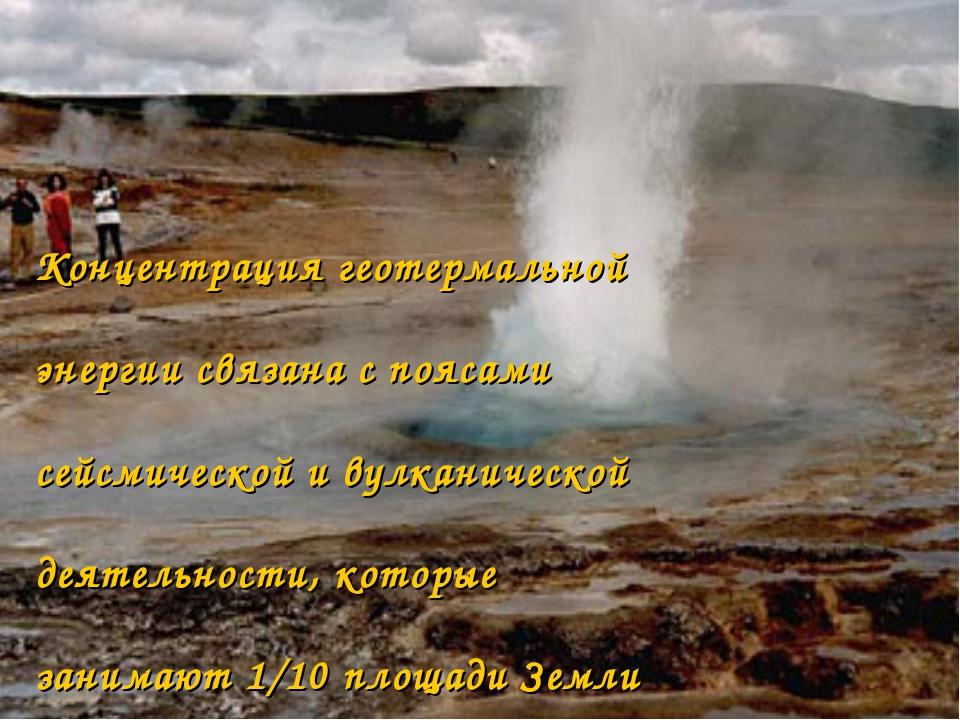Концентрация геотермальной энергии связана с поясами сейсмической и вулканиче...