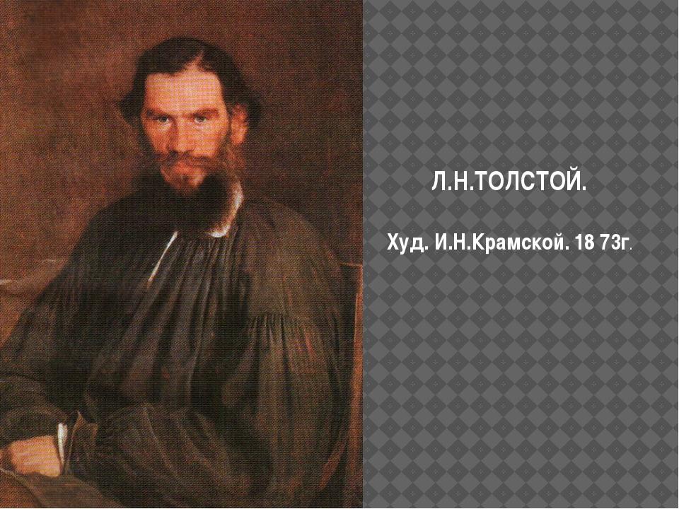 Л.Н.ТОЛСТОЙ. Худ. И.Н.Крамской. 18 73г.