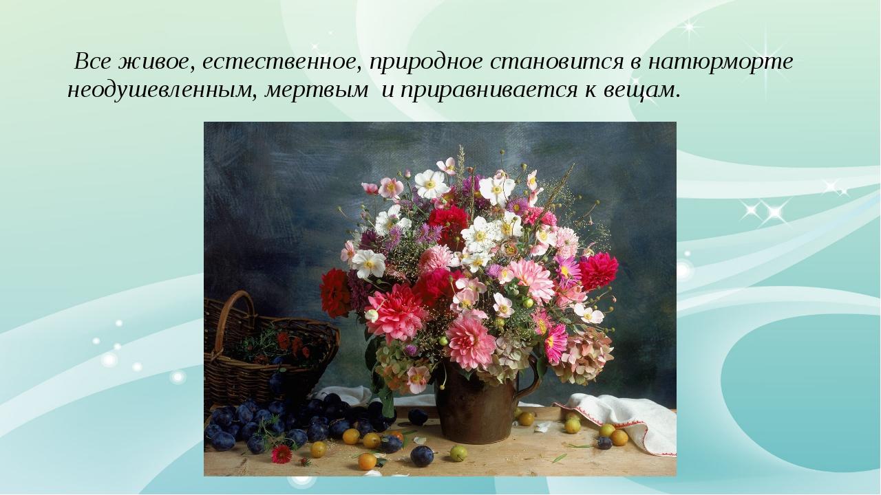 Все живое, естественное, природное становится в натюрморте неодушевленным, м...