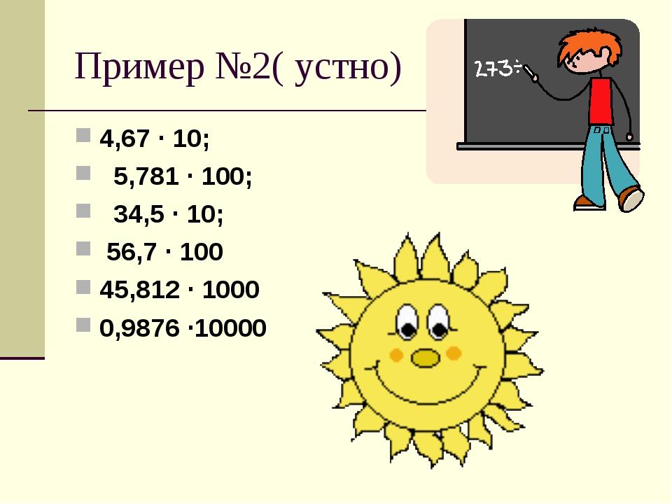 Пример №2( устно) 4,67 · 10; 5,781 · 100; 34,5 · 10; 56,7 · 100 45,812 · 1000...