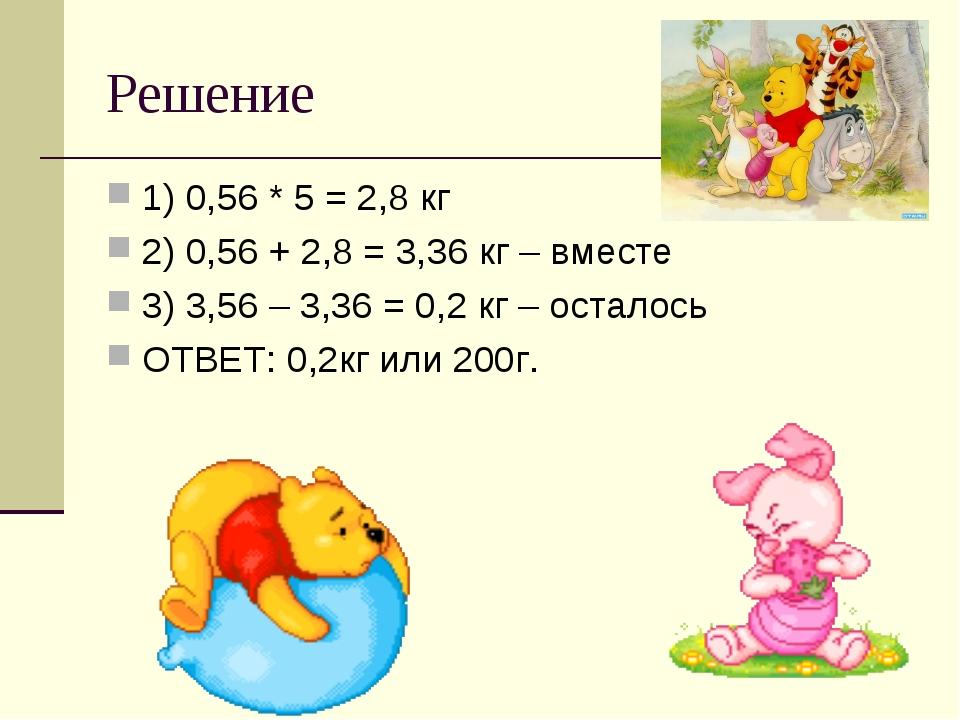 Решение 1) 0,56 * 5 = 2,8 кг 2) 0,56 + 2,8 = 3,36 кг – вместе 3) 3,56 – 3,36...