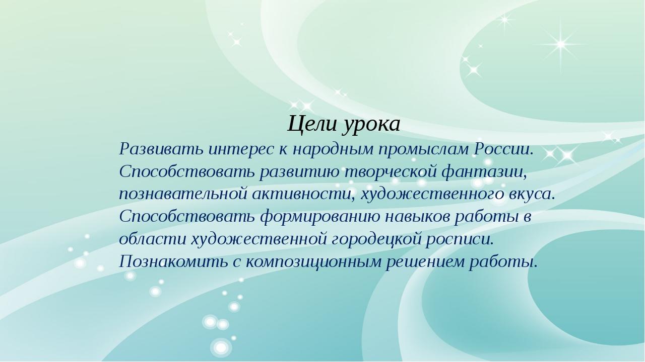 Цели урока Развивать интерес к народным промыслам России. Способствовать раз...