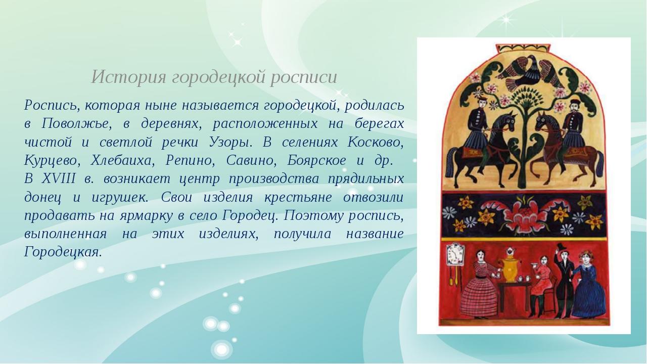 История городецкой росписи Роспись, которая ныне называется городецкой, роди...