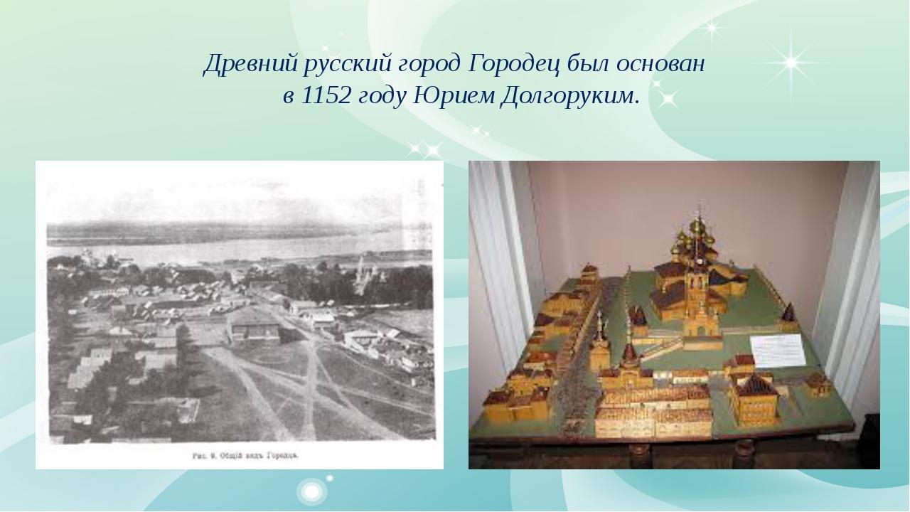 Древний русский город Городец был основан в 1152 году Юрием Долгоруким.