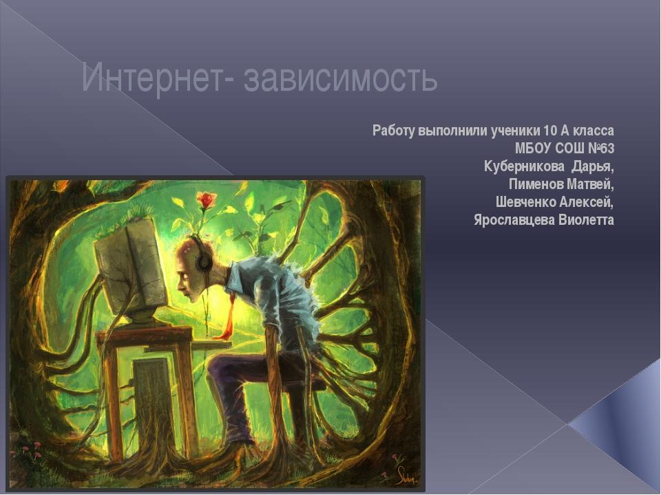 Интернет- зависимость Работу выполнили ученики 10 A класса МБОУ СОШ №63 Кубер...