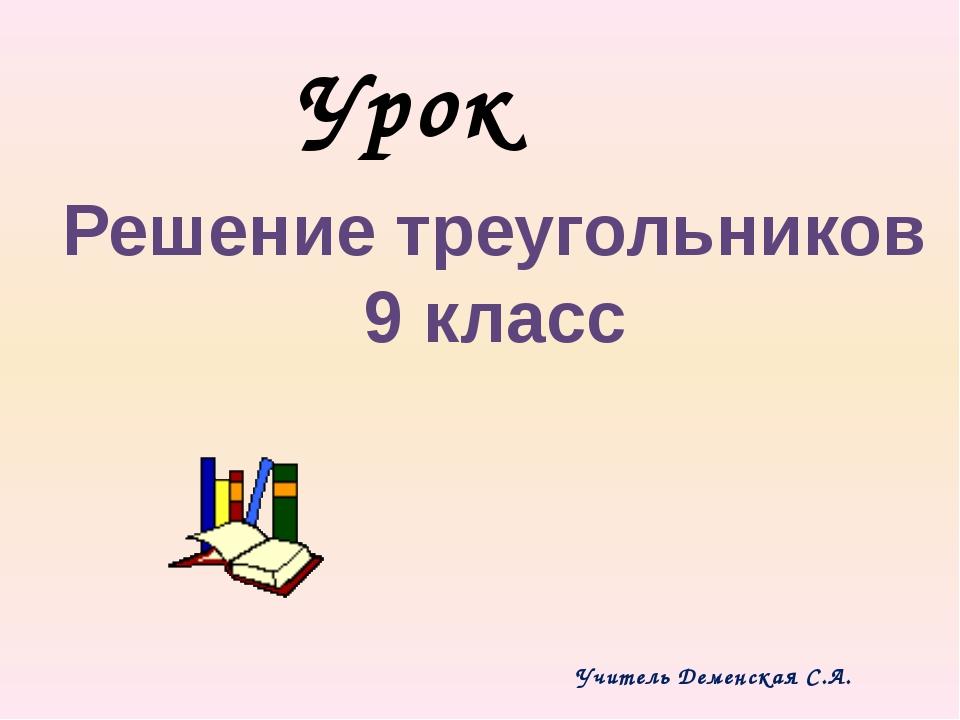 Урок Решение треугольников 9 класс Учитель Деменская С.А.