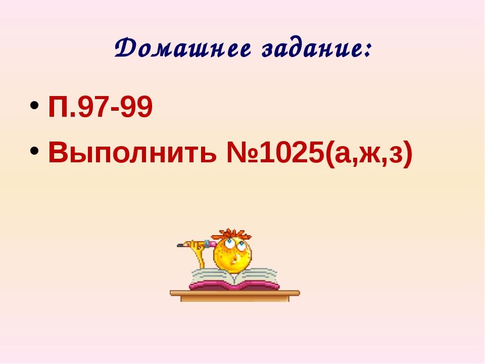 Домашнее задание: П.97-99 Выполнить №1025(а,ж,з)