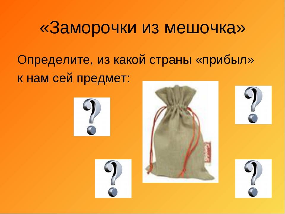 «Заморочки из мешочка» Определите, из какой страны «прибыл» к нам сей предмет: