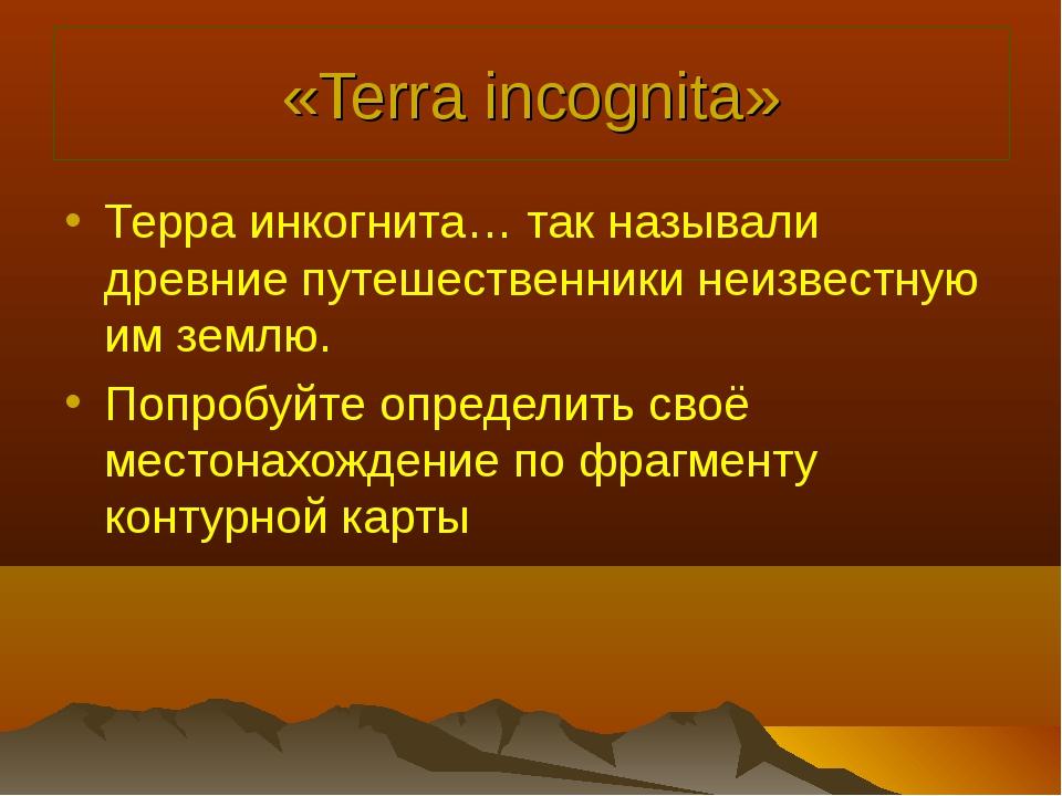 «Terra incognita» Терра инкогнита… так называли древние путешественники неизв...