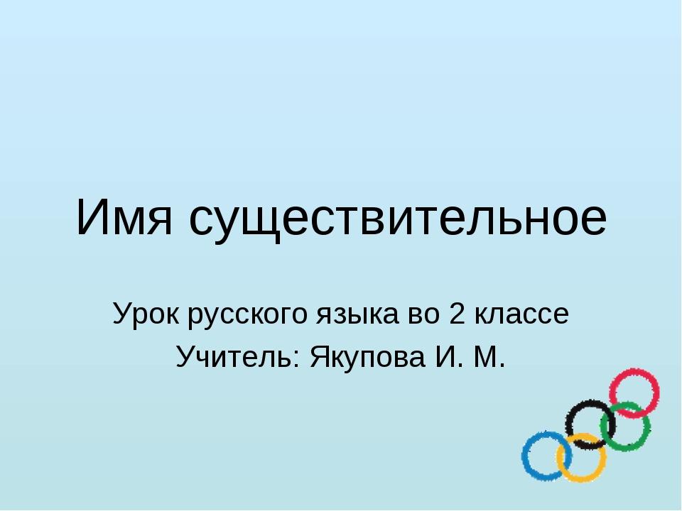 Имя существительное Урок русского языка во 2 классе Учитель: Якупова И. М.