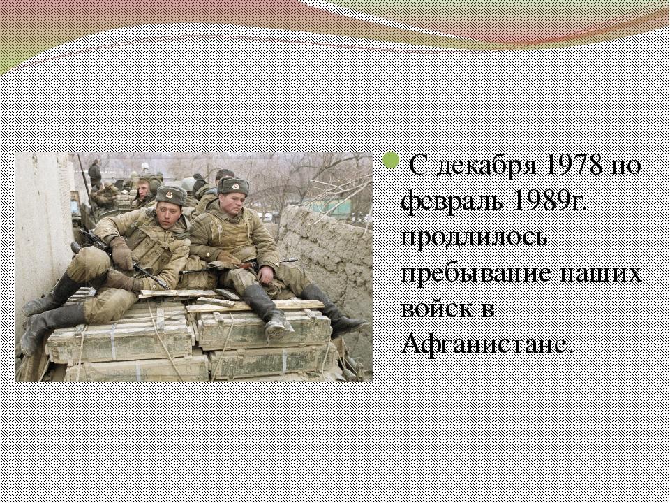 С декабря 1978 по февраль 1989г. продлилось пребывание наших войск в Афганист...