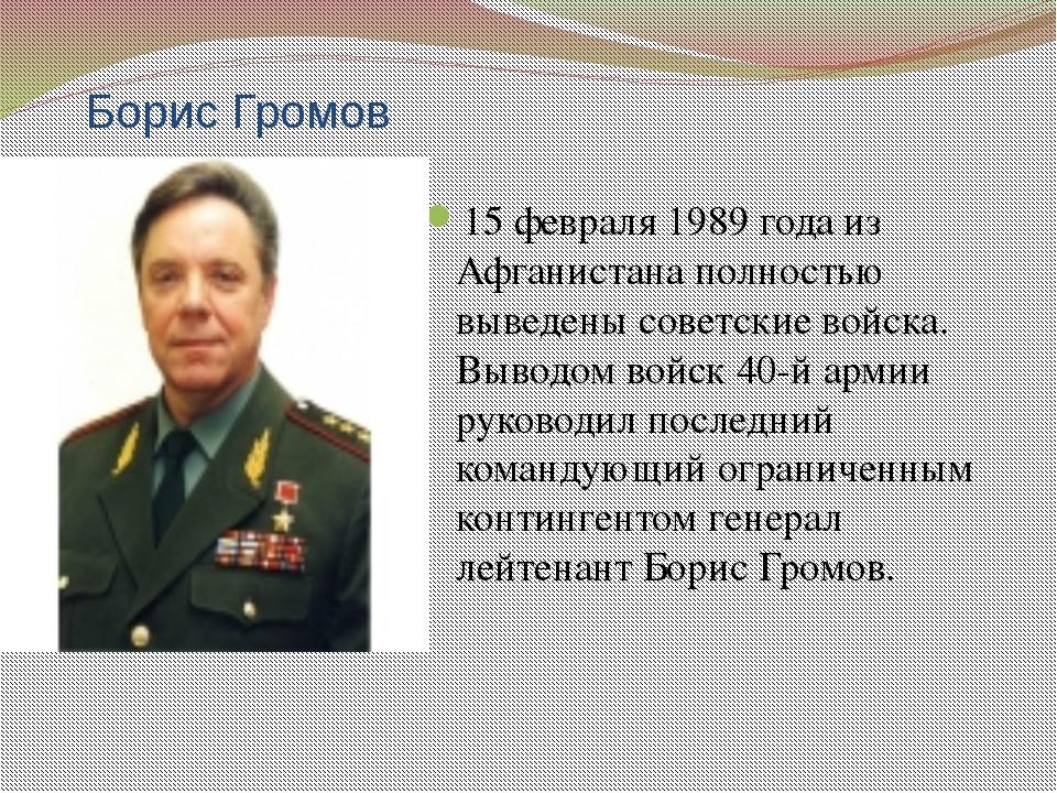 Борис Громов 15 февраля 1989 года из Афганистана полностью выведены советские...