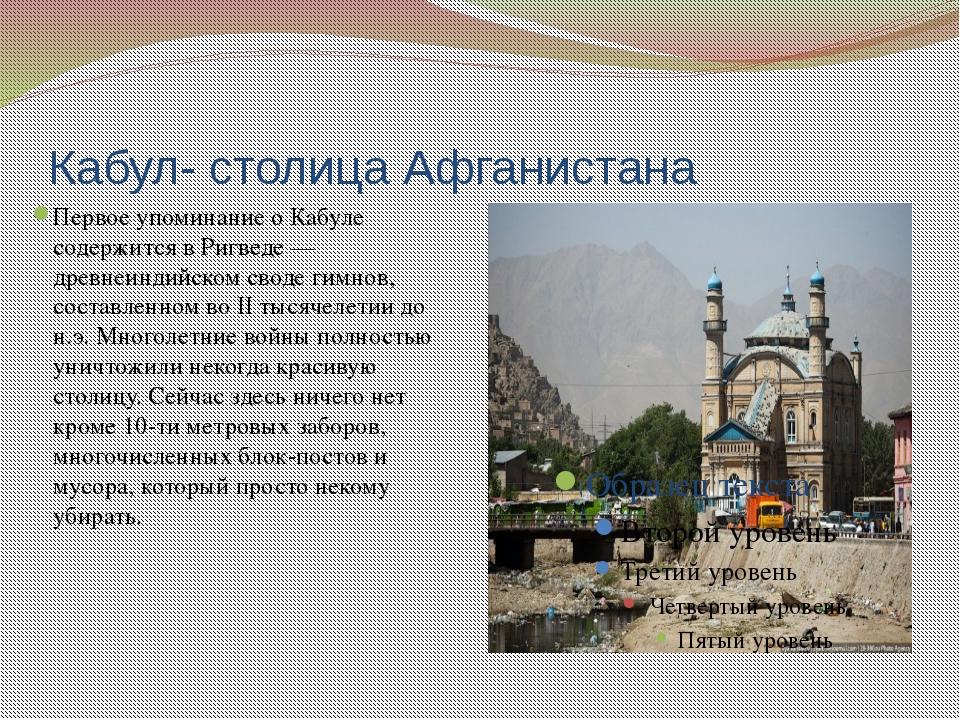 Кабул- столица Афганистана Первое упоминание о Кабуле содержится в Ригведе —...