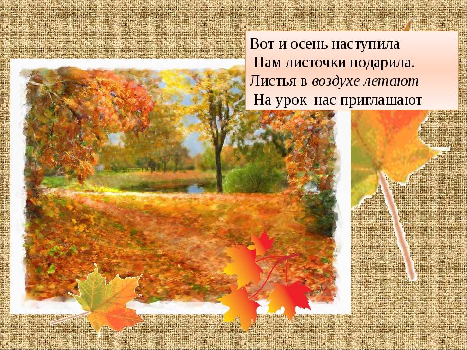 Вот и осень наступила Нам листочки подарила. Листья в воздухе летают На урок...