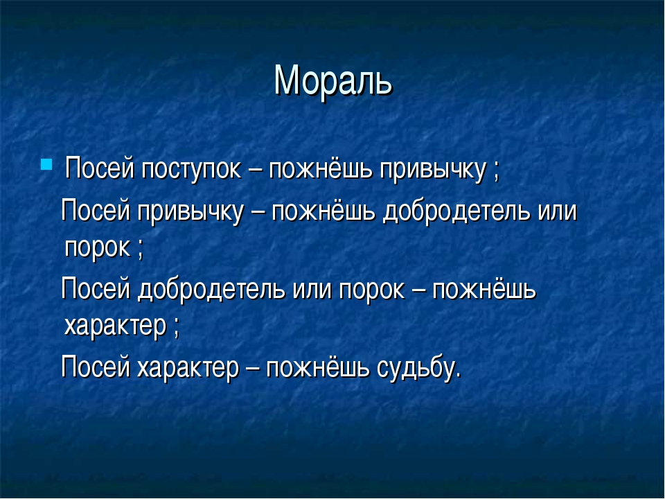 Мораль Посей поступок – пожнёшь привычку ; Посей привычку – пожнёшь добродете...