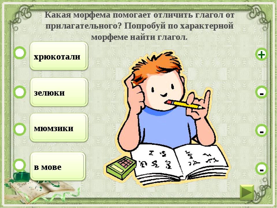 Какая морфема помогает отличить глагол от прилагательного? Попробуй по характ...