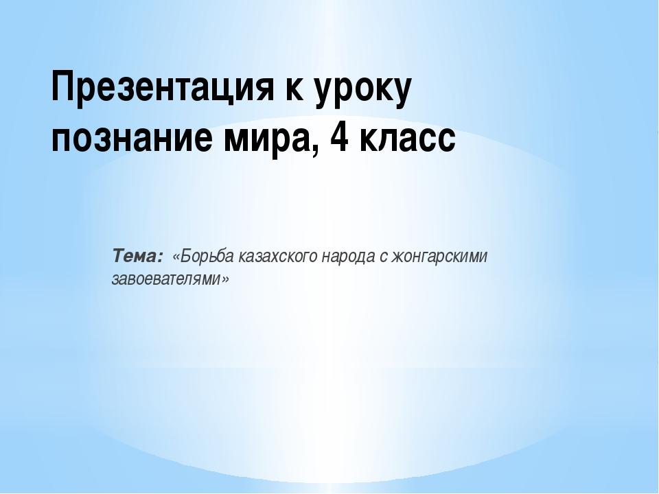 Презентация к уроку познание мира, 4 класс Тема: «Борьба казахского народа с...