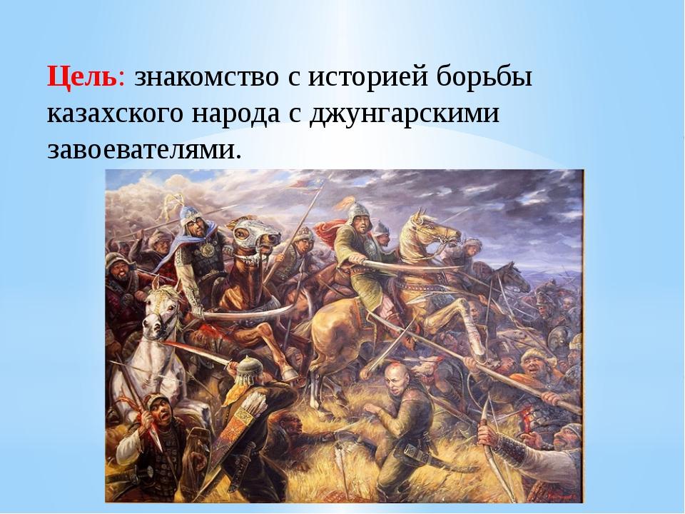 Цель: знакомство с историей борьбы казахского народа с джунгарскими завоевате...