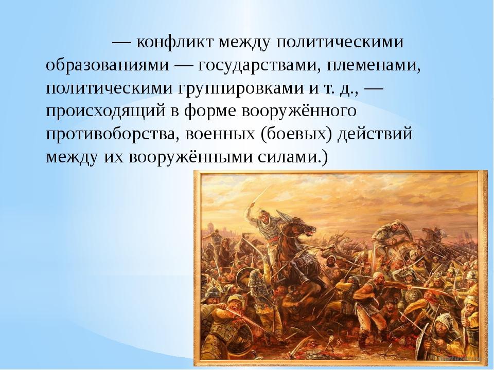 Война́ — конфликт между политическими образованиями — государствами, племенам...