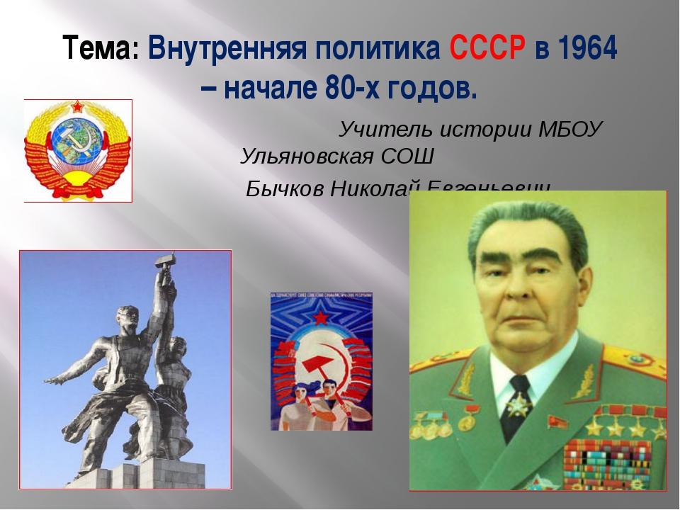 Тема: Внутренняя политика СССР в 1964 – начале 80-х годов. Учитель истории МБ...