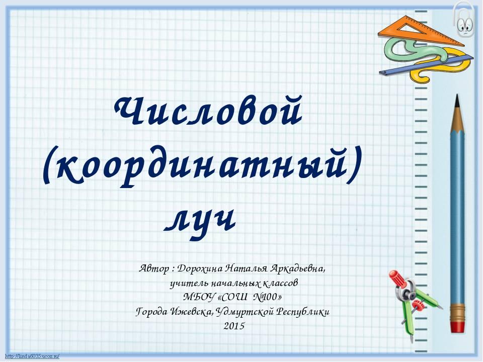 Числовой (координатный) луч Автор : Дорохина Наталья Аркадьевна, учитель нач...