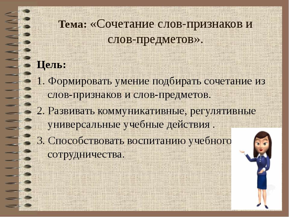 Тема: «Сочетание слов-признаков и слов-предметов». Цель: 1. Формировать умен...