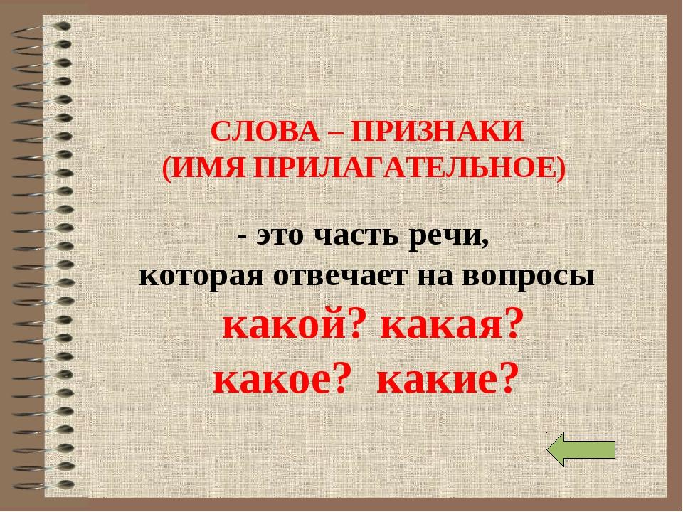 СЛОВА – ПРИЗНАКИ (ИМЯ ПРИЛАГАТЕЛЬНОЕ) - это часть речи, которая отвечает на в...