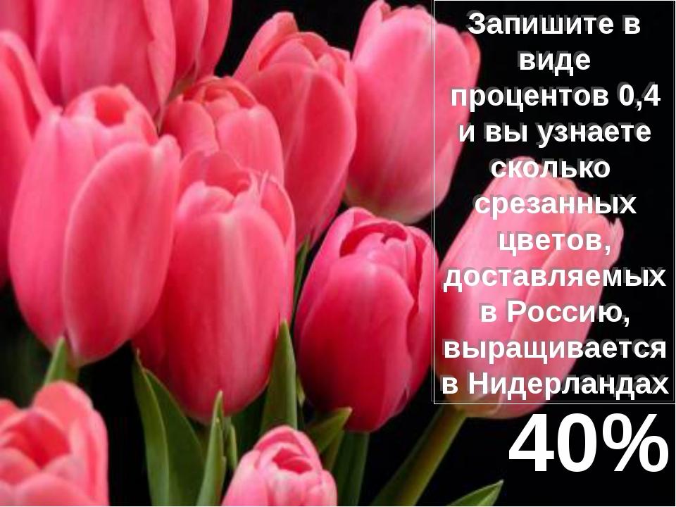 Запишите в виде процентов 0,4 и вы узнаете сколько срезанных цветов, доставля...