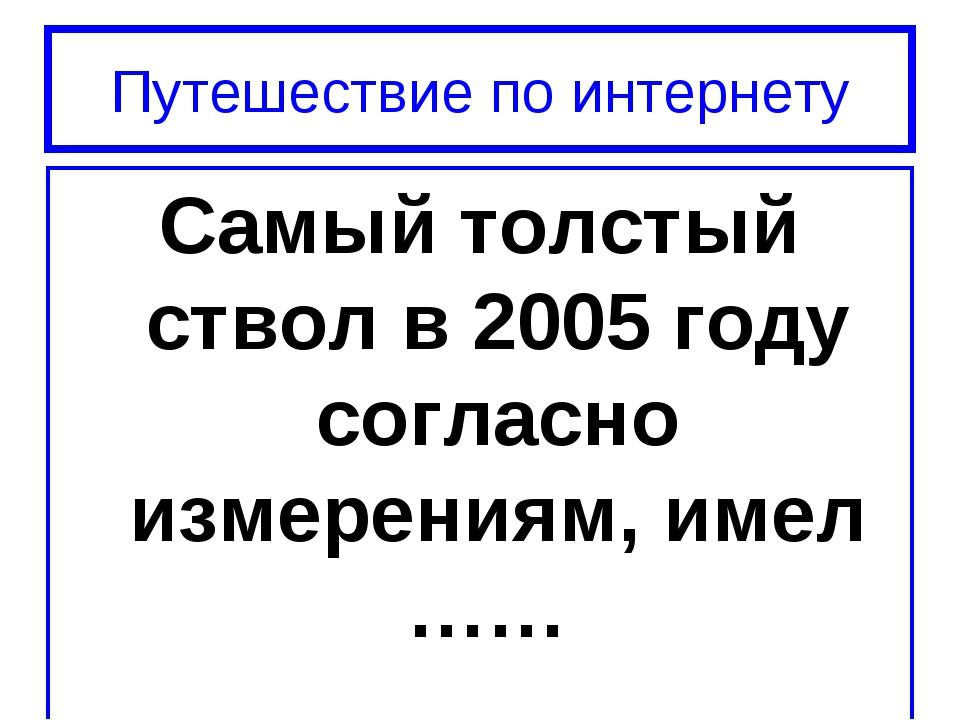 Путешествие по интернету Самый толстый ствол в 2005 году согласно измерениям,...