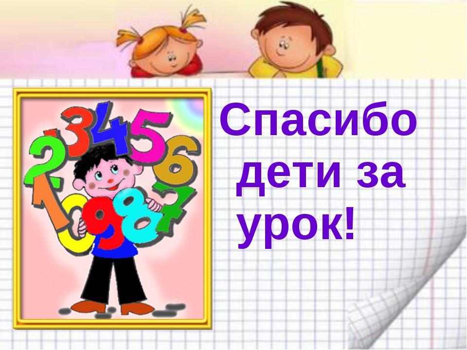 Спасибо дети за урок!