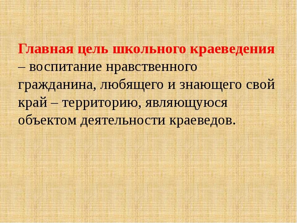 Главная цель школьного краеведения – воспитание нравственного гражданина, лю...