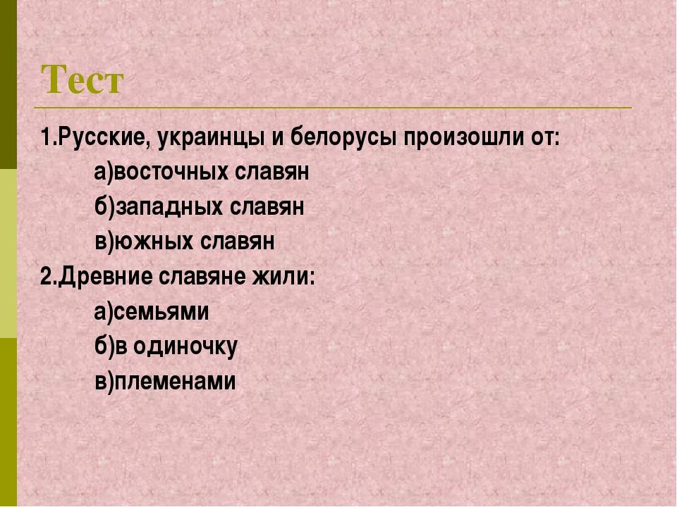 Тест 1.Русские, украинцы и белорусы произошли от: а)восточных славян б)западн...