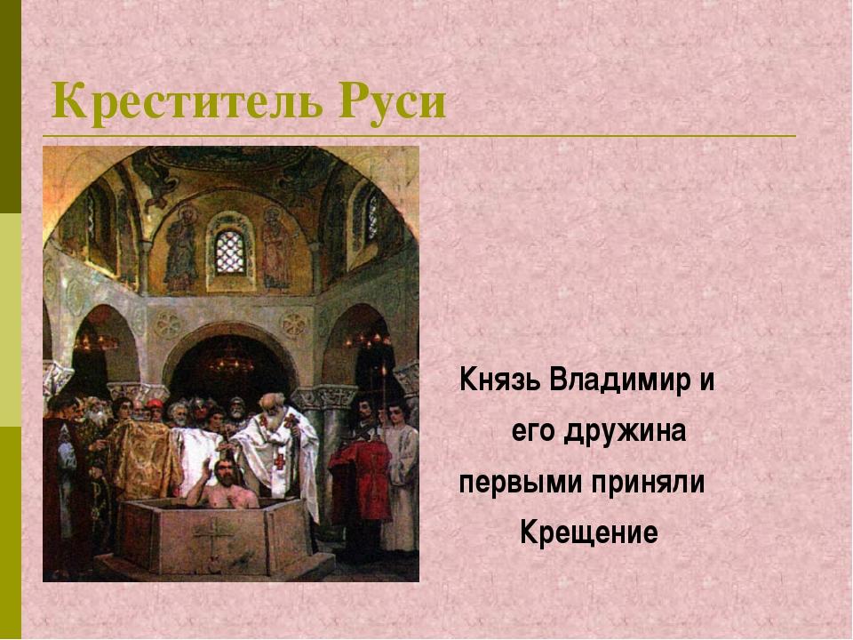 Креститель Руси Князь Владимир и его дружина первыми приняли Крещение