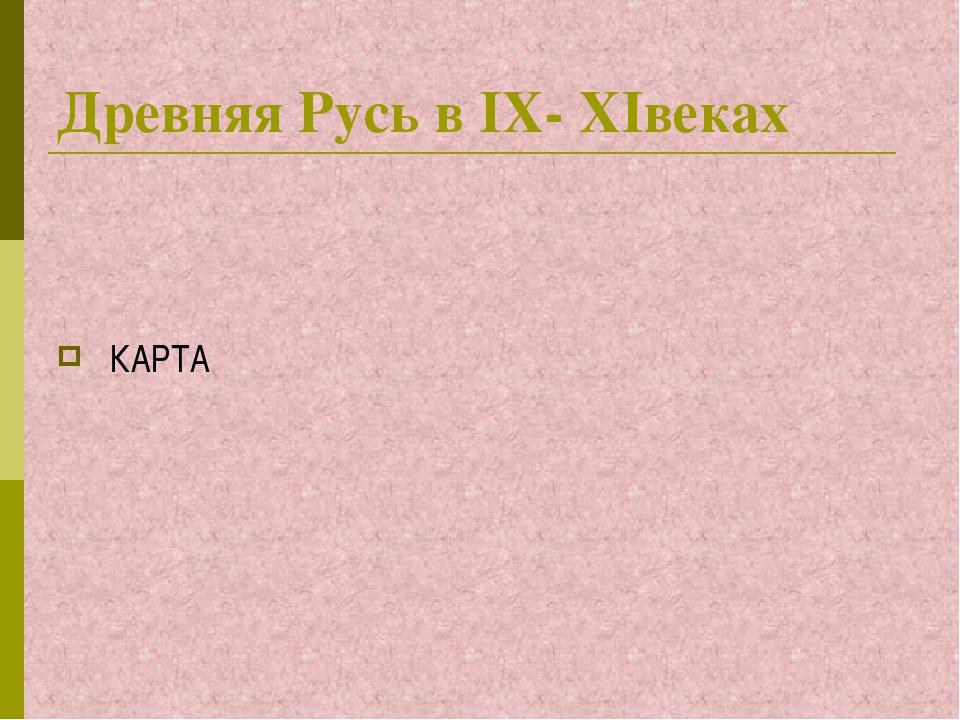 Древняя Русь в IX- XIвеках КАРТА