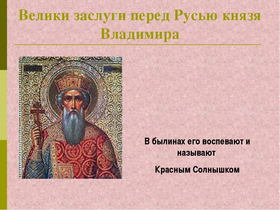 Велики заслуги перед Русью князя Владимира В былинах его воспевают и называют...
