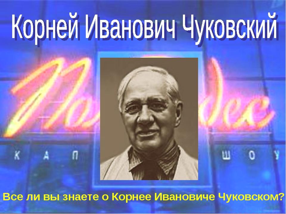 Все ли вы знаете о Корнее Ивановиче Чуковском?