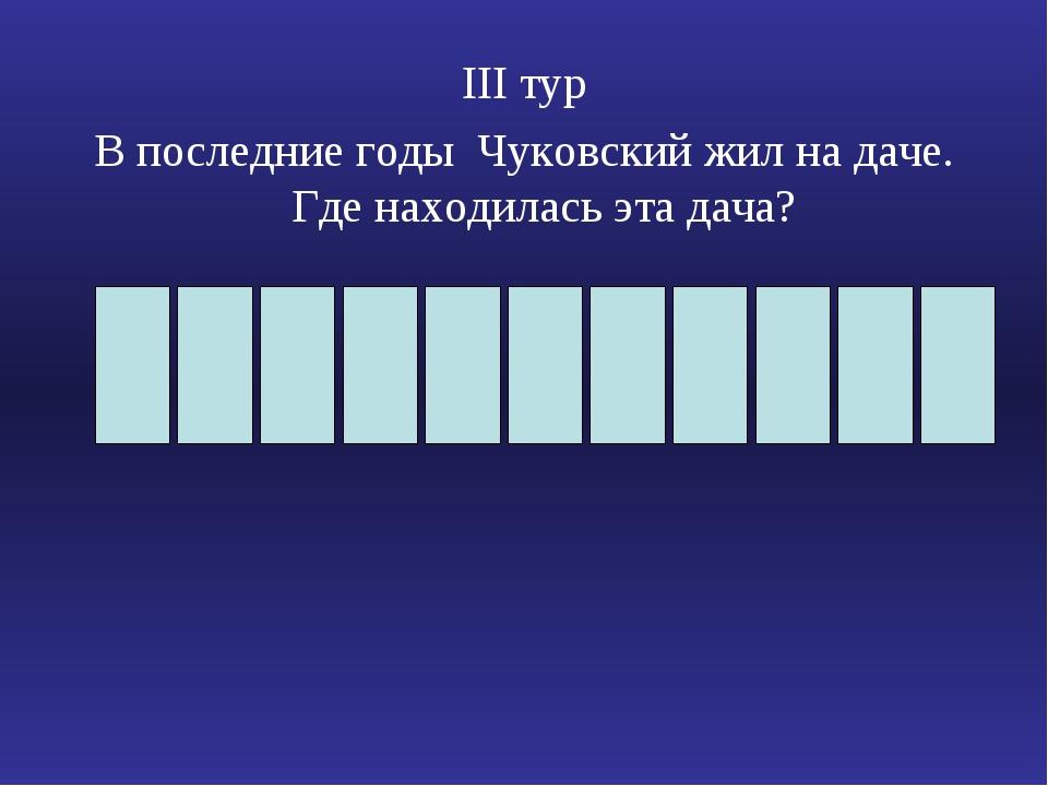ΙΙΙ тур В последние годы Чуковский жил на даче. Где находилась эта дача?