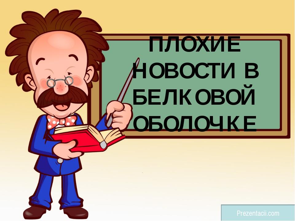 ПЛОХИЕ НОВОСТИ В БЕЛКОВОЙ ОБОЛОЧКЕ Prezentacii.com